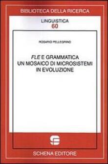 FLE e grammatica. Un mosaico di microsistemi in evoluzione - Rosario Pellegrino - copertina