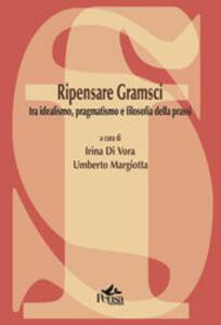 Ripensare Gramsci. Tra idealismo, pragmatismo e filosofia della prassi