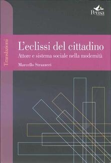 L' eclissi del cittadino. Attore e sistema sociale nella modernità - Marcello Strazzeri - copertina