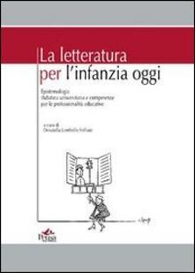 La letteratura per l'infanzia oggi. Epistemologia didattica universitaria e competenze per le professionalità educative - copertina
