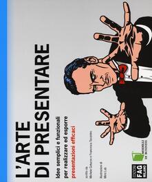 L' arte di presentare. Idee semplici e funzionali per realizzare ed esporre presentazioni efficaci - Michele Gotuzzo,Francesca Tassistro - copertina