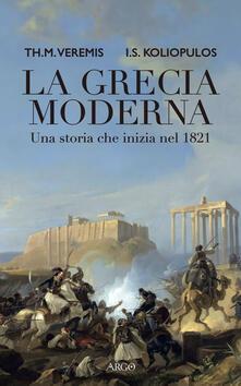 La Grecia moderna. Una storia che inizia nel 1821 - Thanos M. Veremis,Ioannis S. Koliopulos - copertina