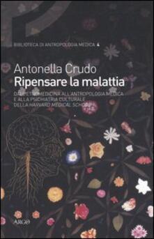 Ripensare la malattia. Dall'etnomedicina all'antropologia medica e alla psichiatria culturale della Harvard Medical School - Antonella Crudo - copertina