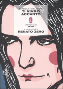 Ti vivrò accanto. La favola infinita di Renato Zero - Massimo Del Papa - copertina