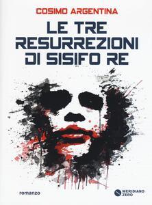 Le tre resurrezioni di Sisifo Re - Cosimo Argentina - copertina