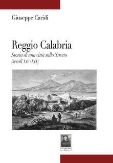 Reggio Calabria. Storia di una città sullo Stretto (secoli XIV-XIX) - Giuseppe Caridi - copertina