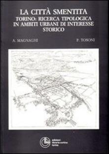 La città smentita. Torino: ricerca tipologica in ambiti urbani di interesse storico - Agostino Magnaghi,Piergiorgio Tosoni - copertina