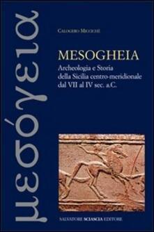 Mesogheia. Archeologia e storia della Sicilia centro meridionale dal VII al IV secolo a. C. - Calogero Miccichè - copertina