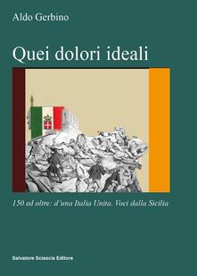 Quei dolori ideali. 150 e oltre: d'una Italia unita. Voci dalla Sicilia - Aldo Gerbino - copertina