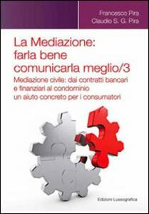 La mediazione. Farla bene comunicarla meglio. Vol. 3: Mediazione civile. Dai contratti bancari e finanziari al condominio, un aiuto concreto per i consumatori.