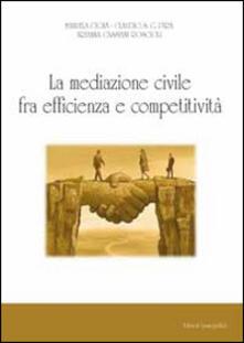 La mediazione civile tra efficienza e competitività - Manuela Cigna,Claudio Pira,Ambrogio Cassiani - copertina