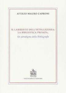 Il labirinto dell'intelligenza. La biblioteca privata. Un paradigma della bibliografia