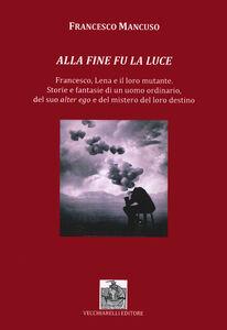 Alla fine fu la luce. Francesco, Lena e il loro mutante. Storie e fantasie di un uomo ordinario, del suo alter ego e del mistero del loro destino