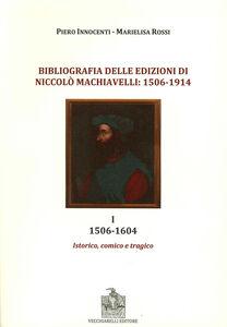 Bibliografia delle edizioni di Niccolò Machiavelli (1506-1914). Vol. 1: 1506-1604. Istorico, comico e tragico.