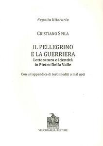 Il pellegrino e la guerriera. Letteratura e identità in Pietro Della Valle. Con un'appendice di testi inediti o mal noti