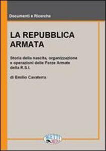 La Repubblica armata. Nascita, organizzazione e operazioni delle forze armate della R.S.I.