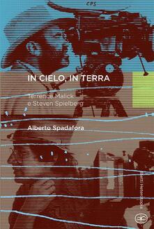 In cielo, in terra. Terrence Malick e Steven Spielberg - Alberto Spadafora - copertina