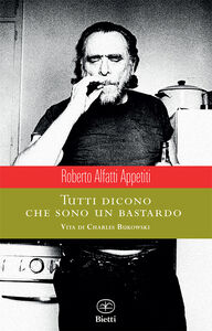 Libro Tutti dicono che sono un bastardo. Vita di Charles Bukowski Roberto Alfatti Appetiti