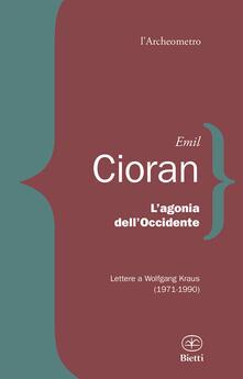 L' agonia dell'Occidente. Lettere a Wolfgang Kraus (1971-1990) - Emil M. Cioran - copertina