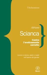 Contro l'eroticamente corretto. Uomini e donne, padri e madri nell'epoca del gender - Adriano Scianca - copertina