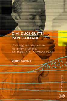 Divi duci guitti papi caimani. L'immaginario del potere nel cinema italiano, da Rossellini a «The young pope» - Gianni Canova - copertina