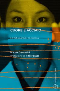 Cuore e acciaio. Le arti marziali al cinema - Gervasini Mauro - wuz.it