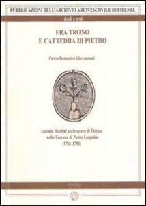 Fra trono e cattedra di Pietro. Antonio Martini arcivescovo di Firenze nella Toscana di Pietro Leopoldo (1781-1790)
