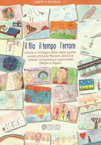 Il filo il tempo l'errore. Poesie e immagini delle classi quinte scuola primaria Marconi 2015-16 Istituto comprensivo Caponnetto (Bagno a Ripoli)