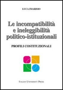 Le incompatibilità e ineleggibilità politico-istituzionali. Profili costituzionali