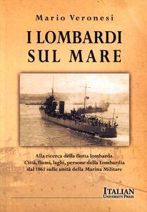 I lombardi sul mare. Alla ricerca della flotta lombarda: città, fiumi, laghi, persone della Lombardia dal 1861 sulle unità della marina militare