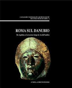 Roma sul Danubio. Da Aquileia a Carnuntum lungo la via dell'Ambra