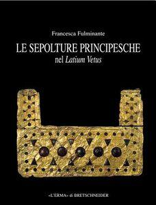 Le sepolture principesche nel Lazio. Tra la fine della prima età del ferro e l'inizio dell'età orientalizzante