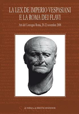 Image of La Lex de imperio Vespasiani e la Roma dei Flavi. Atti del Convegno (Roma, 20-22 novembre 2008)