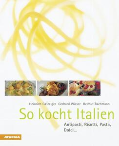 So kocht Italien Antipasti, Risotti, Pasta, Dolci...