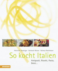 So kocht Italien Antipasti, Risotti, Pasta, Dolci... - Gasteiger Heinrich Wieser Gerhard Bachmann Helmut - wuz.it