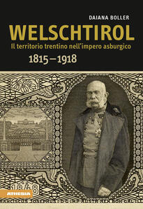 Welschtirol. Il territorio nell'impero asburgico 1815-1918