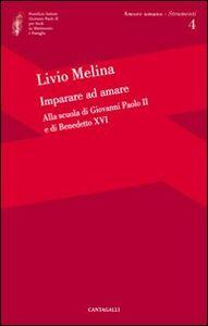Libro Imparare ad amare. Alla scuola di Giovanni Paolo II e di Benedetto XVI Livio Melina