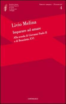 Imparare ad amare. Alla scuola di Giovanni Paolo II e di Benedetto XVI - Livio Melina - copertina