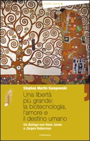 Una libertà più grande: la biotecnologia, l'amore e il destino umano. Un dialogo con Hans Jonas e Jürgen Habermas