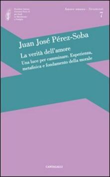 La verità dell'amore: una luce per camminare. Esperienza, metafisica e fondamento della morale - Juan José Perez-Soba - copertina