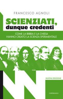 Scienziati, dunque credenti. Come la Bibbia e la Chiesa hanno creato la scienza sperimentale - Francesco Agnoli - copertina
