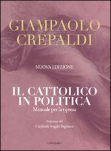 Libro Il cattolico in politica. Manuale per la ripresa Giampaolo Crepaldi