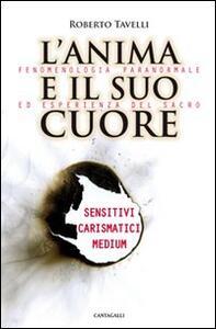 L' anima e il suo cuore. Fenomenologia paranormale ed esperienza del sacro. Sensitivi, carismatici, medium