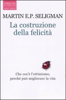 La costruzione della felicità. Che cos'è l'ottimismo, perché può migliorare la vita - Martin E. P. Seligman - copertina