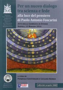 Per un nuovo dialogo tra scienza e fede alla luce del pensiero di Paolo Antonio Foscarini. Atti della giornata di studio. Napoli, 13 maggio 2016
