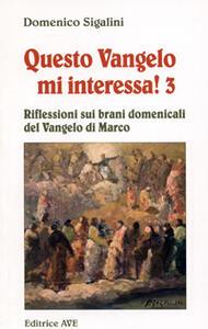 Questo vangelo mi interessa!. Vol. 3: Riflessioni sui brani domenicali del Vangelo di Marco.