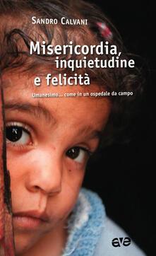 Misericordia, inquietudine e felicità. Umanesimo... come in un ospedale da campo - Sandro Calvani - copertina