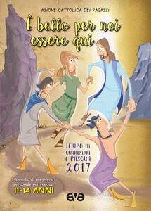 È bello per noi essere qui. Quaresima e Pasqua 2017. Vol. 3: Sussidio di preghiera personale per ragazzi 11-14 anni.