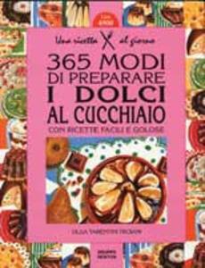 Trecentosessantacinque modi di preparare i dolci al cucchiaio con ricette facili e golose
