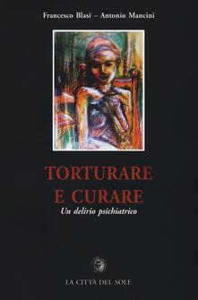Torturare e curare. Un delirio psichiatrico - Francesco Blasi,Antonio Mancini - copertina